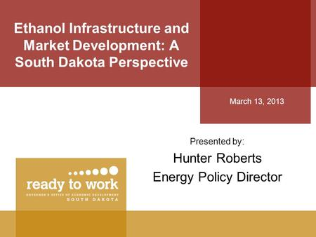 Ethanol Infrastructure and Market Development: A South Dakota Perspective Presented by: Hunter Roberts Energy Policy Director March 13, 2013.