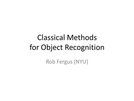 Classical Methods for Object Recognition Rob Fergus (NYU)