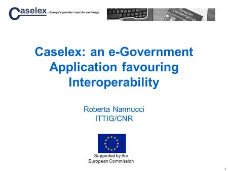 1 Caselex: an e-Government Application favouring Interoperability Roberta Nannucci ITTIG/CNR Supported by the European Commission.