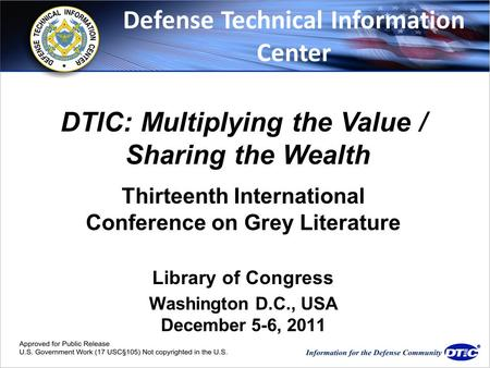 Www.dtic.mil Thirteenth International Conference on Grey Literature Library of Congress Washington D.C., USA December 5-6, 2011 DTIC: Multiplying the Value.