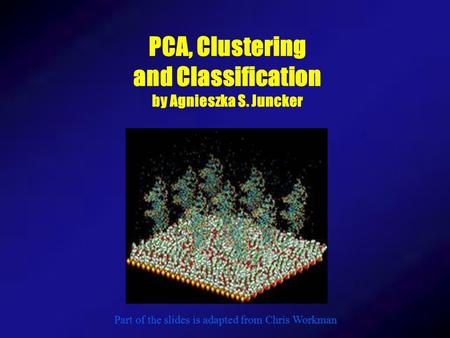 PCA, Clustering and Classification by Agnieszka S. Juncker Part of the slides is adapted from Chris Workman.