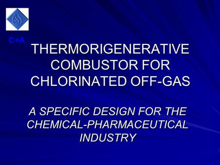 THERMORIGENERATIVE COMBUSTOR FOR CHLORINATED OFF-GAS A SPECIFIC DESIGN FOR THE CHEMICAL-PHARMACEUTICAL INDUSTRY C+A.