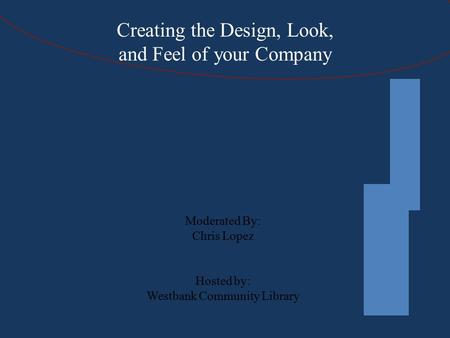 Creating the Design, Look, and Feel of your Company Moderated By: Chris Lopez Hosted by: Westbank Community Library.