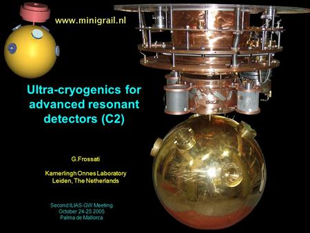 Www.minigrail.nl Ultra-cryogenics for advanced resonant detectors (C2) G.Frossati Kamerlingh Onnes Laboratory Leiden, The Netherlands Second ILIAS-GW Meeting.