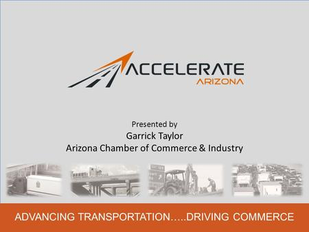 ADVANCING TRANSPORTATION…..DRIVING COMMERCE Presented by Garrick Taylor Arizona Chamber of Commerce & Industry.