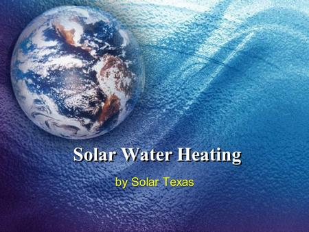Solar Water Heating by Solar Texas. Two Basic Types Open Loop – Household water is circulated through the collectors and gains heat directly from the.
