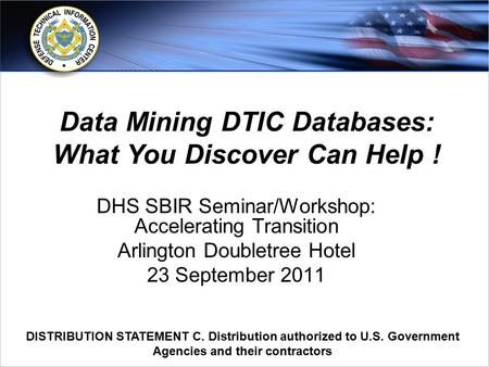 Www.dtic.mil DISTRIBUTION STATEMENT C. Distribution authorized to U.S. Government Agencies and their contractors DHS SBIR Seminar/Workshop: Accelerating.