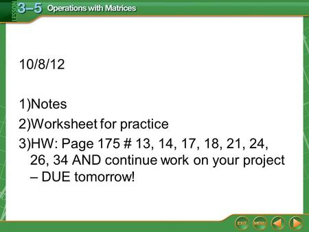 10/8/12 1)Notes 2)Worksheet for practice 3)HW: Page 175 # 13, 14, 17, 18, 21, 24, 26, 34 AND continue work on your project – DUE tomorrow!