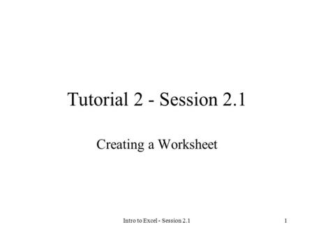Intro to Excel - Session 2.11 Tutorial 2 - Session 2.1 Creating a Worksheet.