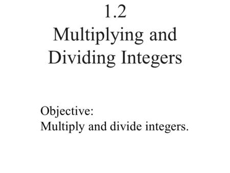 1.2 Multiplying and Dividing Integers Objective: Multiply and divide integers.