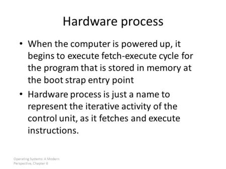 Hardware process When the computer is powered up, it begins to execute fetch-execute cycle for the program that is stored in memory at the boot strap entry.
