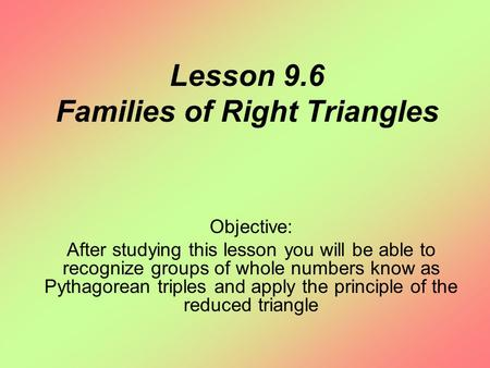 Lesson 9.6 Families of Right Triangles Objective: After studying this lesson you will be able to recognize groups of whole numbers know as Pythagorean.
