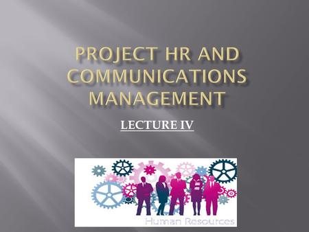 LECTURE IV. o Project HRM include the processes that organize, manage and lead the project team. o The project team is comprised of the people with assigned.