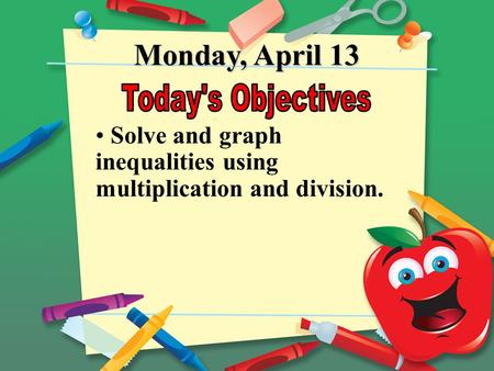 Monday, April 13 Solve and graph inequalities using multiplication and division.