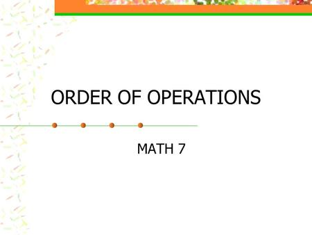 ORDER OF OPERATIONS MATH 7 ORDER OF OPERATIONS Do the problem 8 + 4 x (-2) What answers did you come up with? Which one is correct and why? Try (-9 +