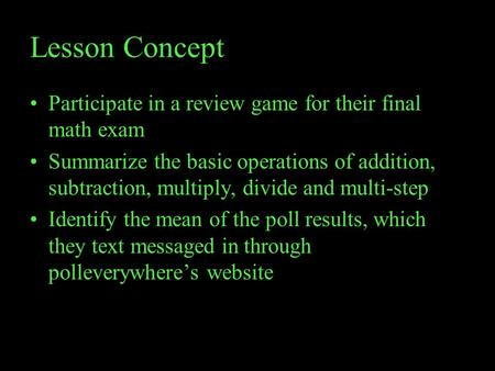 Lesson Concept Participate in a review game for their final math exam Summarize the basic operations of addition, subtraction, multiply, divide and multi-step.