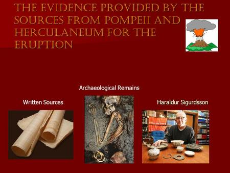 The evidence provided by the sources from Pompeii and Herculaneum for the eruption Written Sources Archaeological Remains Haraldur Sigurdsson.