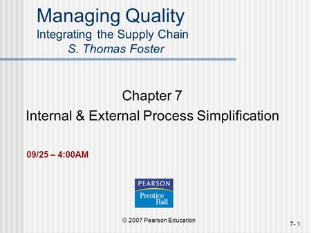 © 2007 Pearson Education 7- 1 Managing Quality Integrating the Supply Chain S. Thomas Foster Chapter 7 Internal & External Process Simplification 09/25.