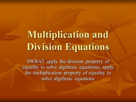Multiplication and Division Equations SWBAT apply the division property of equality to solve algebraic equations; apply the multiplication property of.