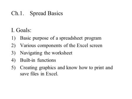 Ch.1. Spread Basics I. Goals: 1)Basic purpose of a spreadsheet program 2)Various components of the Excel screen 3)Navigating the worksheet 4)Built-in functions.