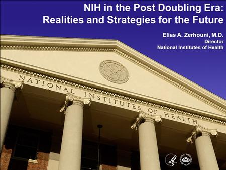 NIH in the Post Doubling Era: Realities and Strategies for the Future Elias A. Zerhouni, M.D. Director National Institutes of Health.