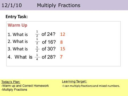 Today's Plan: -Warm up and Correct Homework -Multiply Fractions 12/1/10 Multiply Fractions Learning Target: -I can multiply fractions and mixed numbers.