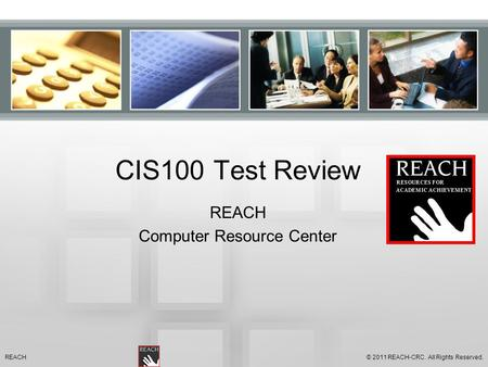 CIS100 Test Review REACH Computer Resource Center © 2011 REACH-CRC. All Rights Reserved.REACH.