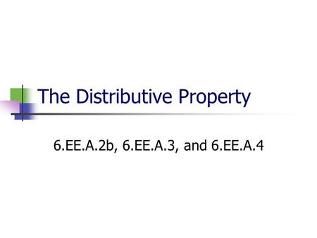 The Distributive Property 6.EE.A.2b, 6.EE.A.3, and 6.EE.A.4.