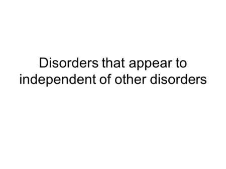 Disorders that appear to independent of other disorders.