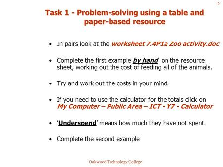 Oakwood Technology College Task 1 - Problem-solving using a table and paper-based resource In pairs look at the worksheet 7.4P1a Zoo activity.doc Complete.