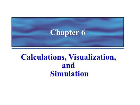 Chapter 6 Calculations, Visualization, and Simulation.