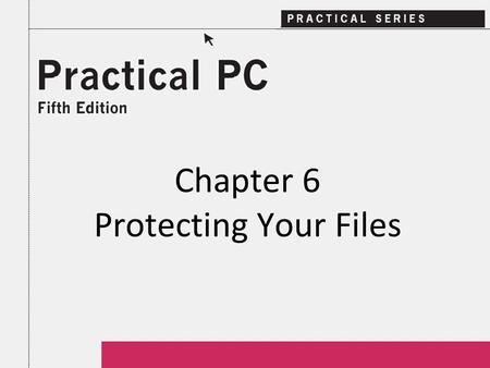 Chapter 6 Protecting Your Files. 2Practical PC 5 th Edition Chapter 6 Getting Started In this Chapter, you will learn: − What you should know about losing.