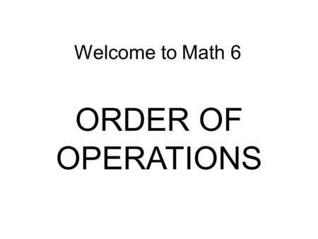 Welcome to Math 6 ORDER OF OPERATIONS. OBJECTIVE: Each student will understand and use the order of operations.