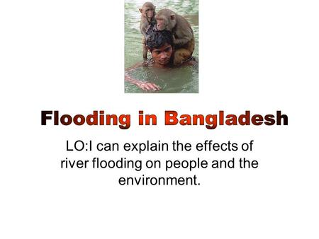 LO:I can explain the effects of river flooding on people and the environment.