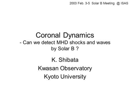 Coronal Dynamics - Can we detect MHD shocks and waves by Solar B ? K. Shibata Kwasan Observatory Kyoto University 2003 Feb. 3-5 Solar B ISAS.