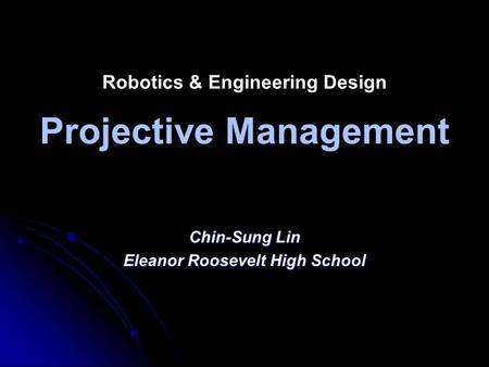 Robotics & Engineering Design Projective Management Chin-Sung Lin Eleanor Roosevelt High School.