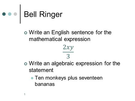 Bell Ringer Write an English sentence for the mathematical expression Write an algebraic expression for the statement Ten monkeys plus seventeen bananas.