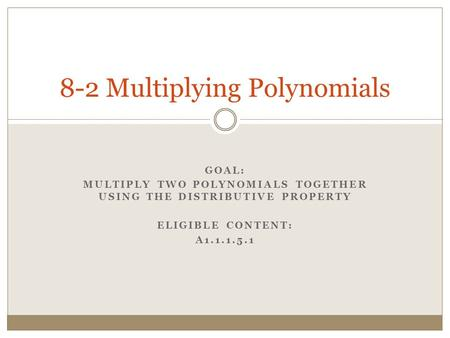 GOAL: MULTIPLY TWO POLYNOMIALS TOGETHER USING THE DISTRIBUTIVE PROPERTY ELIGIBLE CONTENT: A1.1.1.5.1 8-2 Multiplying Polynomials.