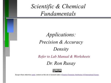 Scientific & Chemical Fundamentals Applications: Precision & Accuracy Density Dr. Ron Rusay Refer to Lab Manual & Worksheets.
