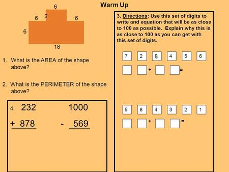 Warm Up 3. Directions: Use this set of digits to write and equation that will be as close to 100 as possible. Explain why this is as close to 100 as you.