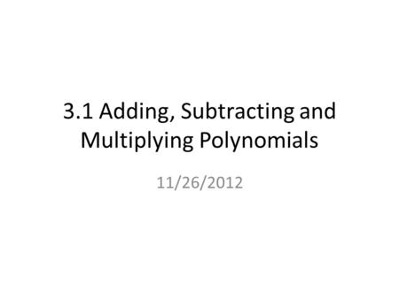 3.1 Adding, Subtracting and Multiplying Polynomials 11/26/2012.