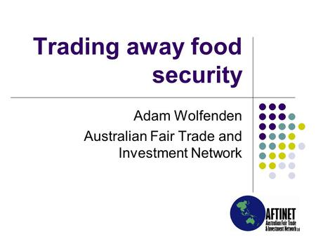 Trading away food security Adam Wolfenden Australian Fair Trade and Investment Network.