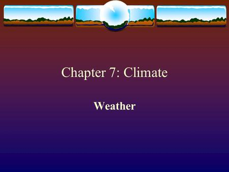 Chapter 7: Climate Weather. Precipitation  Precipitation occurs when a cold air mass meets a warm air mass.  The cold air, being more dense, forces.