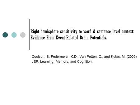 Right hemisphere sensitivity to word & sentence level context: Evidence From Event-Related Brain Potentials. Coulson, S. Federmeier, K.D., Van Petten,