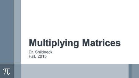 Multiplying Matrices Dr. Shildneck Fall, 2015. Can You Multiply Matrices? ›What do you think has to be true in order to multiply? ›What procedure do you.