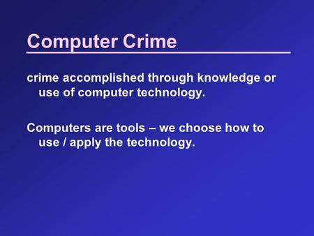 Computer Crime crime accomplished through knowledge or use of computer technology. Computers are tools – we choose how to use / apply the technology.
