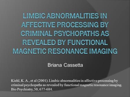 Briana Cassetta Kiehl, K. A., et al (2001). Limbic abnormalities in affective processing by criminal psychopaths as revealed by functional magnetic resonance.