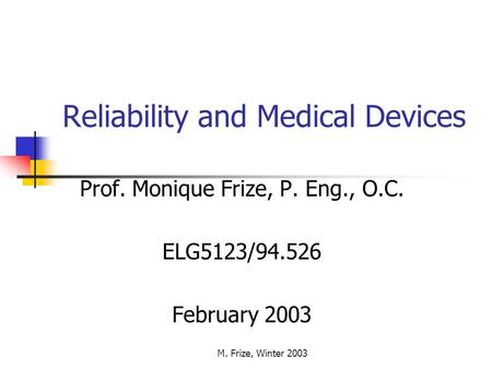 M. Frize, Winter 2003 Reliability and Medical Devices Prof. Monique Frize, P. Eng., O.C. ELG5123/94.526 February 2003.