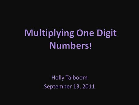 Holly Talboom September 13, 2011 The Basics of Multiplication Multiplication is a quick way of adding a series of numbers. 2 x 4 simply means to add.
