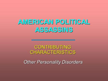 AMERICAN POLITICAL ASSASSINS CONTRIBUTING CHARACTERISTICS Other Personality Disorders.